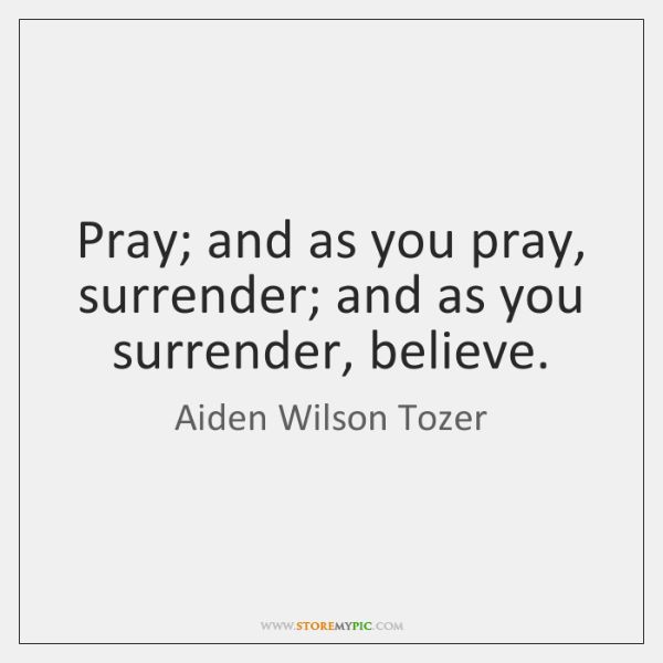 Pray; and as you pray, surrender; and as you surrender, believe.