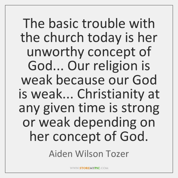 The basic trouble with the church today is her unworthy concept of ...