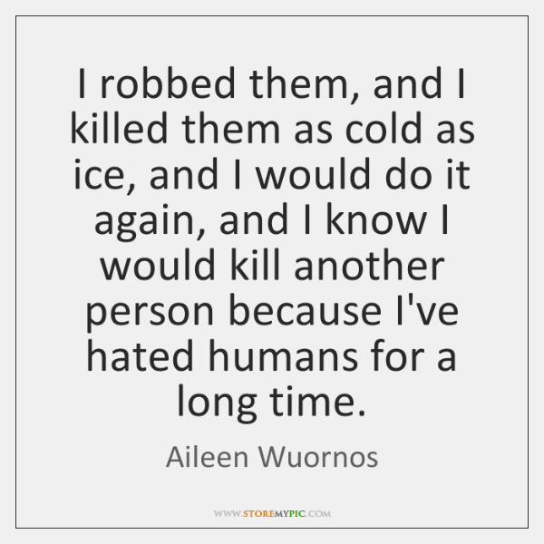 I robbed them, and I killed them as cold as ice, and ...
