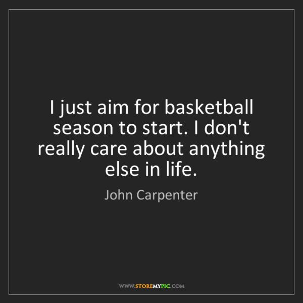 John Carpenter: I just aim for basketball season to start. I don't really...