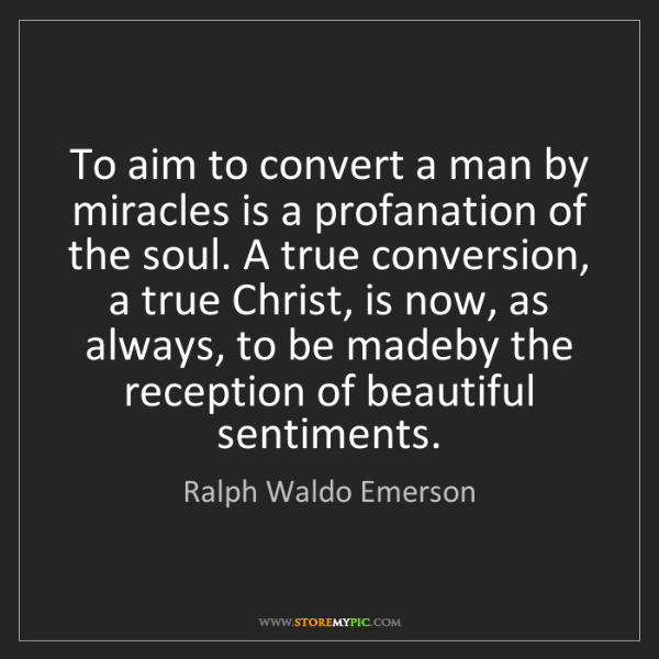 Ralph Waldo Emerson: To aim to convert a man by miracles is a profanation...