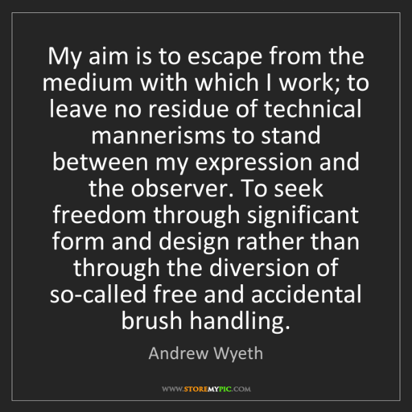 Andrew Wyeth: My aim is to escape from the medium with which I work;...