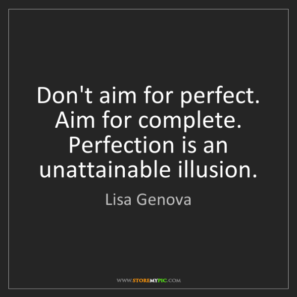 Lisa Genova: Don't aim for perfect. Aim for complete. Perfection is...