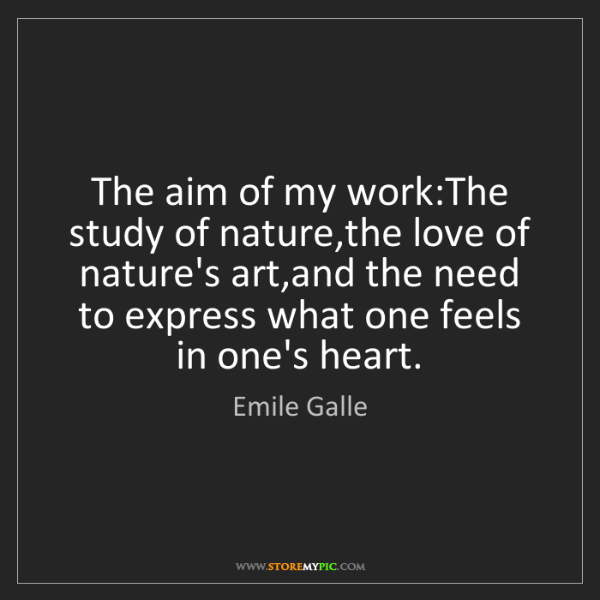 Emile Galle: The aim of my work:The study of nature,the love of nature's...