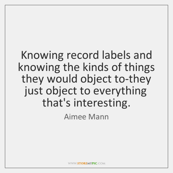 Knowing record labels and knowing the kinds of things they would object ...