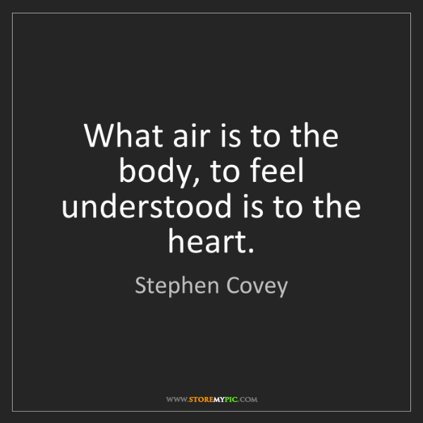 Stephen Covey: What air is to the body, to feel understood is to the...