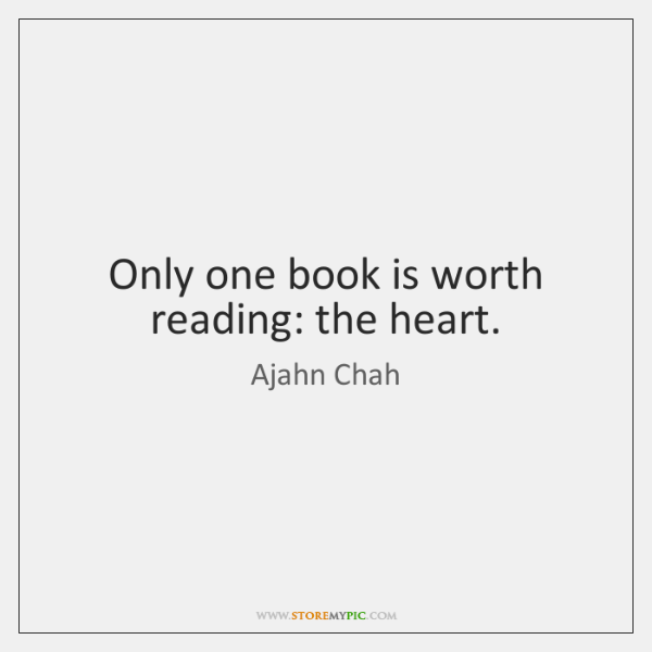 Only one book is worth reading: the heart.