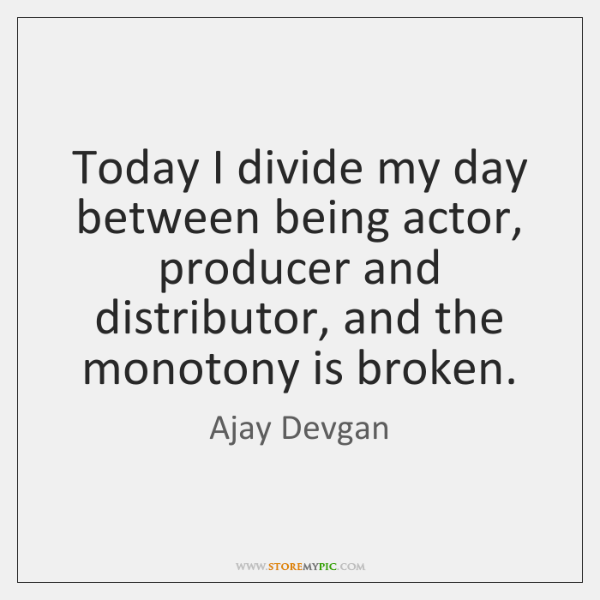 Today I divide my day between being actor, producer and distributor, and ...