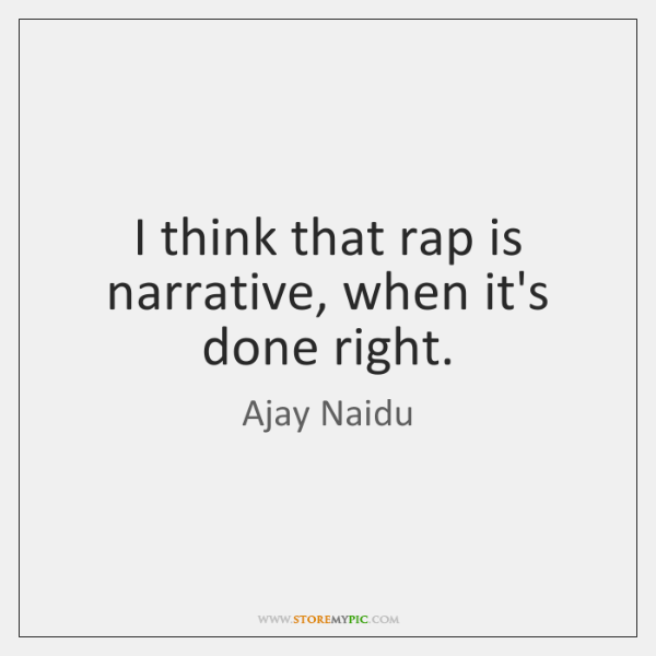 I think that rap is narrative, when it's done right.