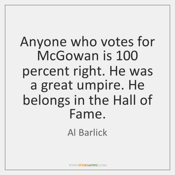 Anyone who votes for McGowan is 100 percent right. He was a great ...