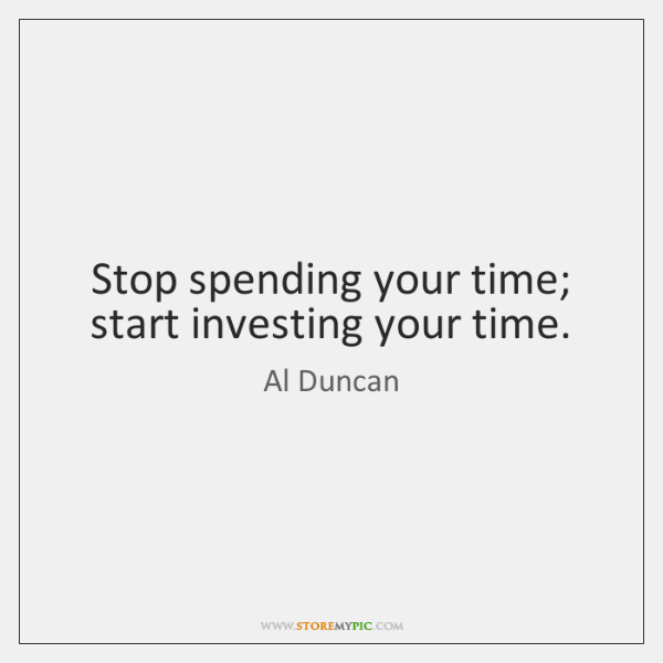 Stop spending your time; start investing your time.