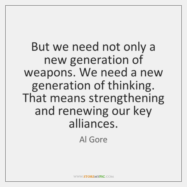 But we need not only a new generation of weapons. We need ...