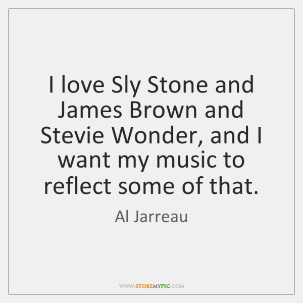 I love Sly Stone and James Brown and Stevie Wonder, and I ...
