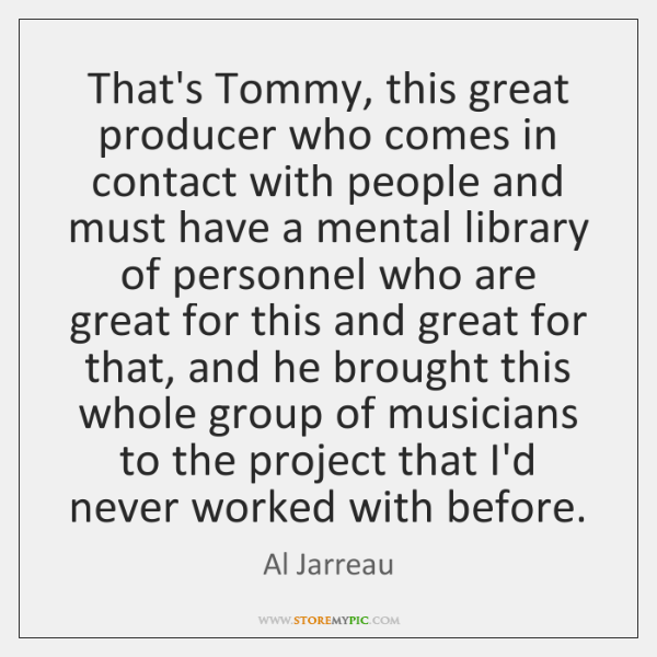 That's Tommy, this great producer who comes in contact with people and ...