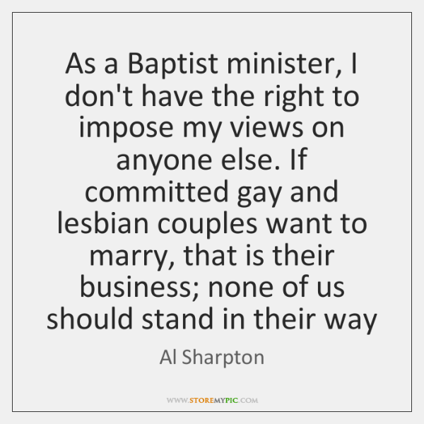 As a Baptist minister, I don't have the right to impose my ...