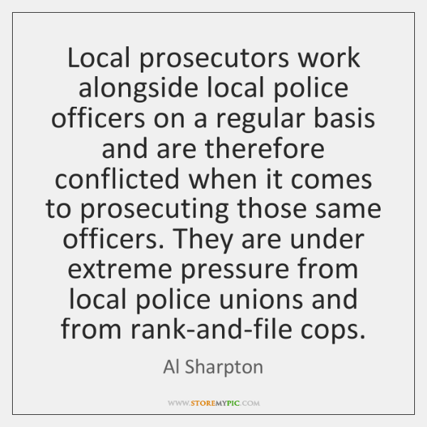 Local prosecutors work alongside local police officers on a regular basis and ...