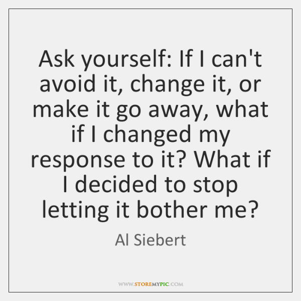 Ask yourself: If I can't avoid it, change it, or make it ...