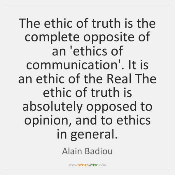 The ethic of truth is the complete opposite of an 'ethics of ...