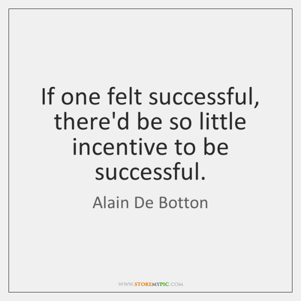 If one felt successful, there'd be so little incentive to be successful.