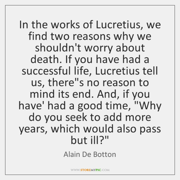 In the works of Lucretius, we find two reasons why we shouldn't ...