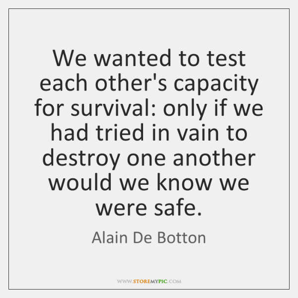 We wanted to test each other's capacity for survival: only if we ...