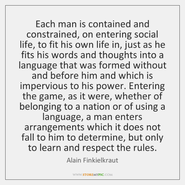 Each man is contained and constrained, on entering social life, to fit ...