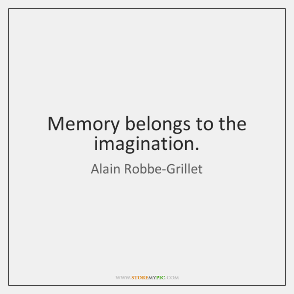 Memory belongs to the imagination.
