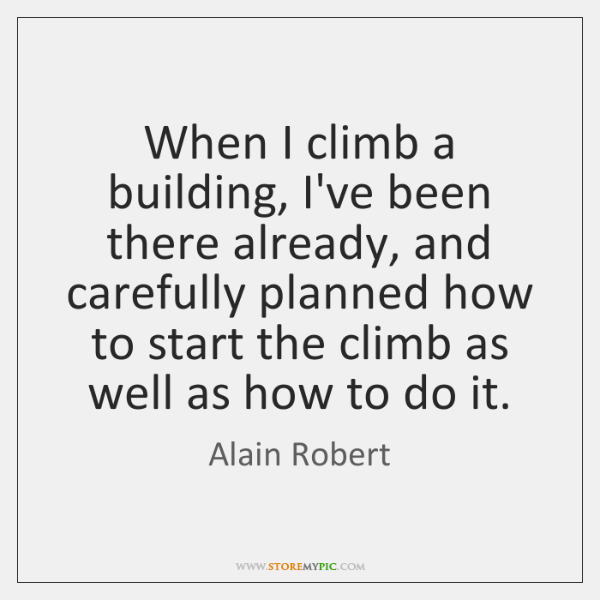When I climb a building, I've been there already, and carefully planned ...
