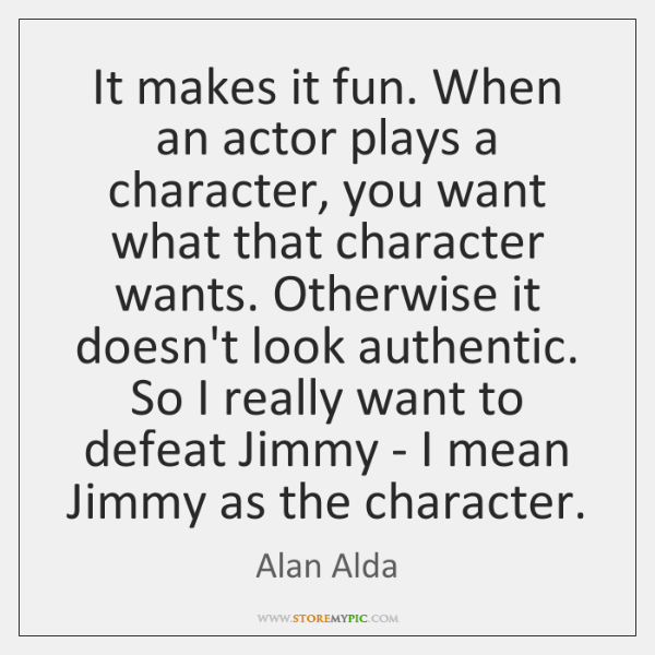 It makes it fun. When an actor plays a character, you want ...