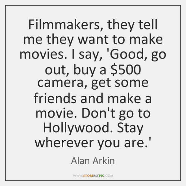 Filmmakers, they tell me they want to make movies. I say, 'Good, ...