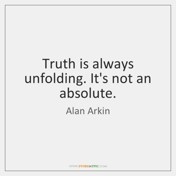 Truth is always unfolding. It's not an absolute.
