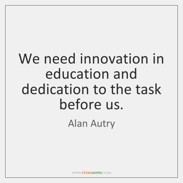 We need innovation in education and dedication to the task before us.