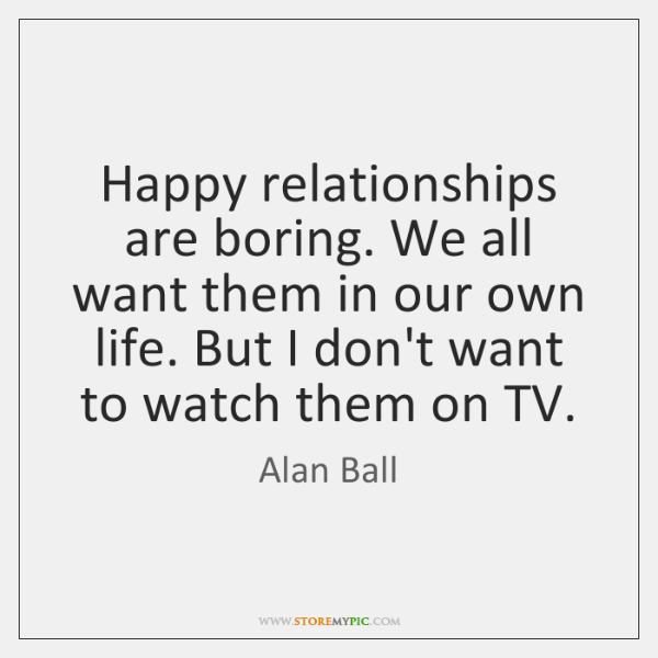 Happy relationships are boring. We all want them in our own life. ...