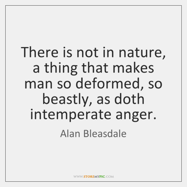 There is not in nature, a thing that makes man so deformed, ...