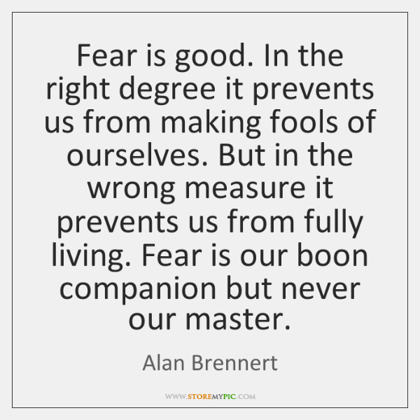Fear is good. In the right degree it prevents us from making ...