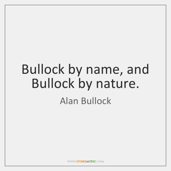 Bullock by name, and Bullock by nature.