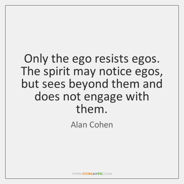 Only the ego resists egos. The spirit may notice egos, but sees ...