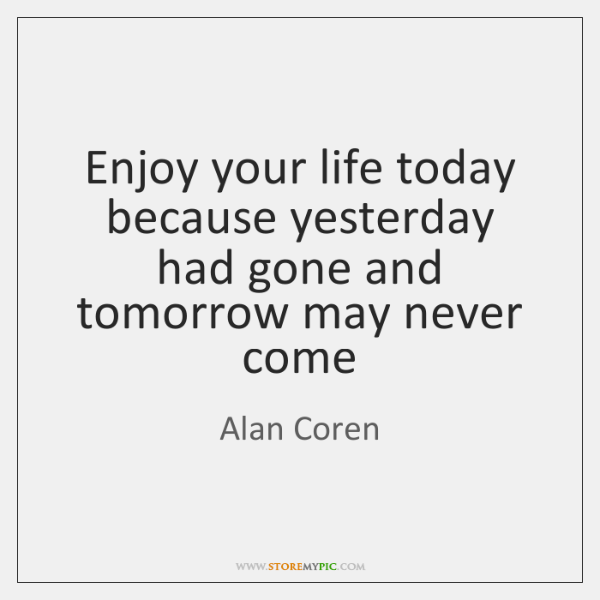 Enjoy your life today because yesterday had gone and tomorrow may never ...