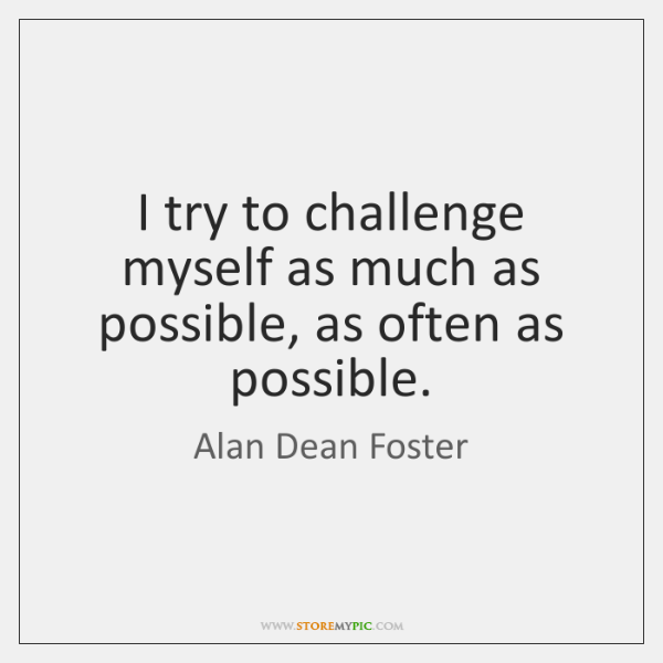 I try to challenge myself as much as possible, as often as ...