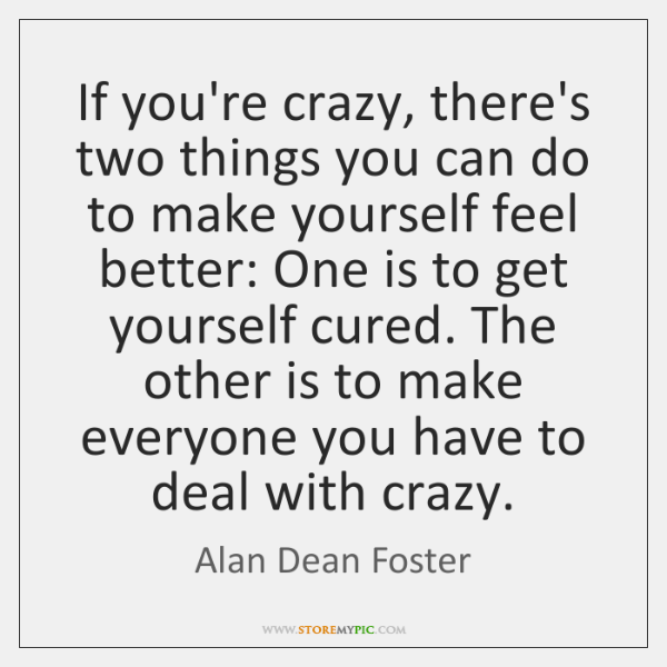 If you're crazy, there's two things you can do to make yourself ...
