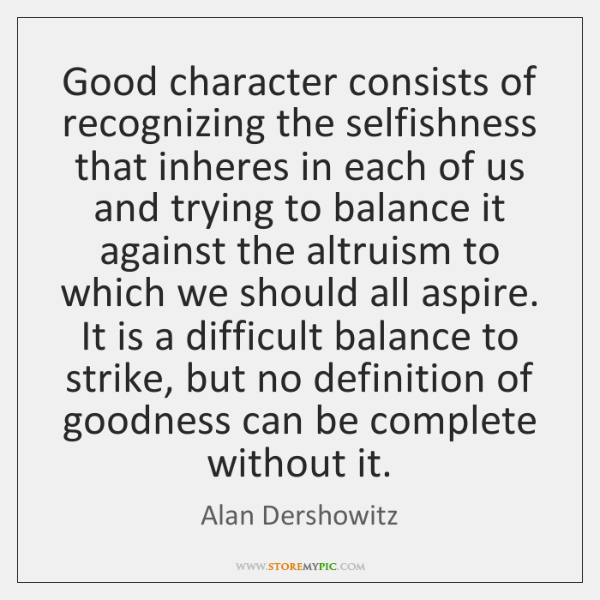Good character consists of recognizing the selfishness that inheres in each of ...