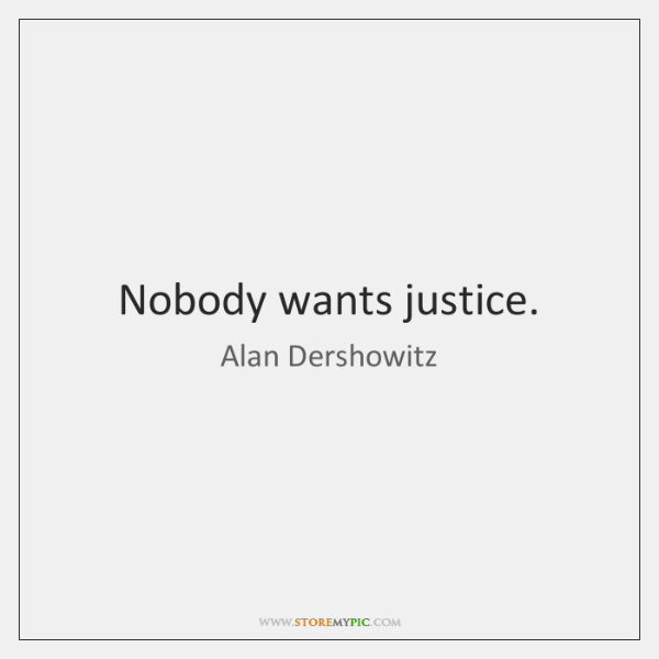 Nobody wants justice.
