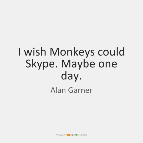 I wish Monkeys could Skype. Maybe one day.