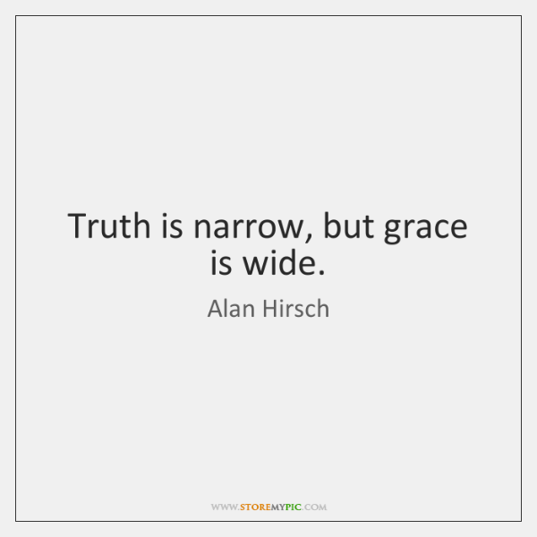 Truth is narrow, but grace is wide.