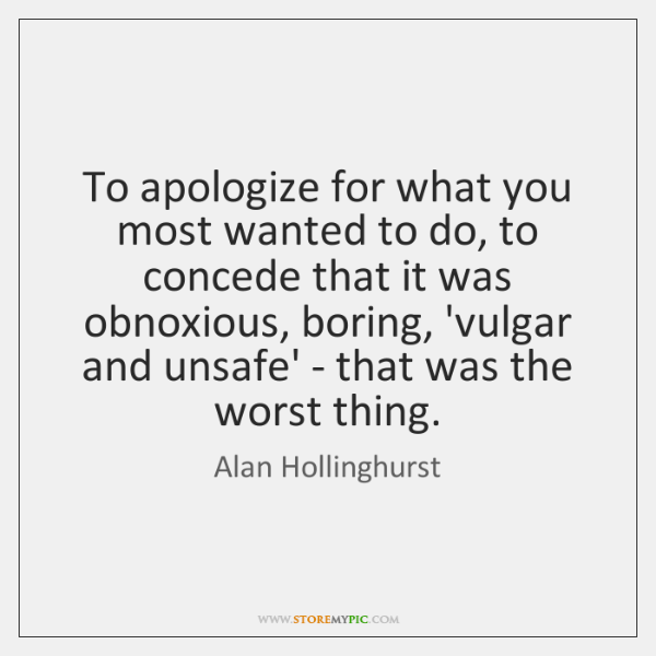 To apologize for what you most wanted to do, to concede that ...