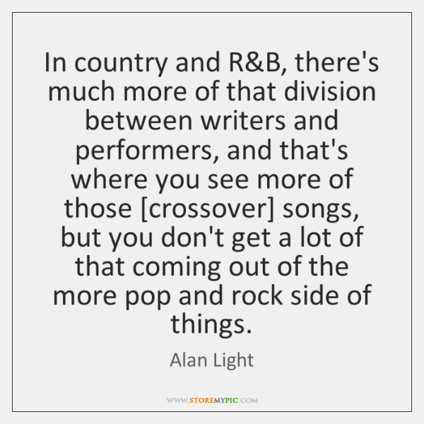 In country and R&B, there's much more of that division between ...