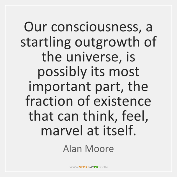 Our consciousness, a startling outgrowth of the universe, is possibly its most ...