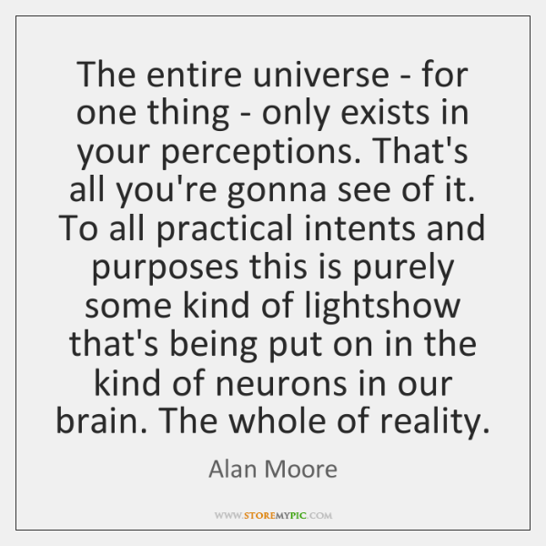 The entire universe - for one thing - only exists in your ...
