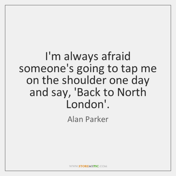 I'm always afraid someone's going to tap me on the shoulder one ...