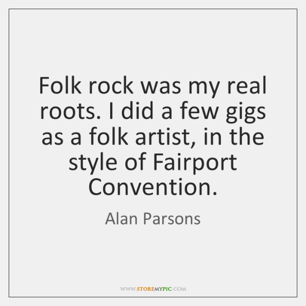 Folk rock was my real roots. I did a few gigs as ...